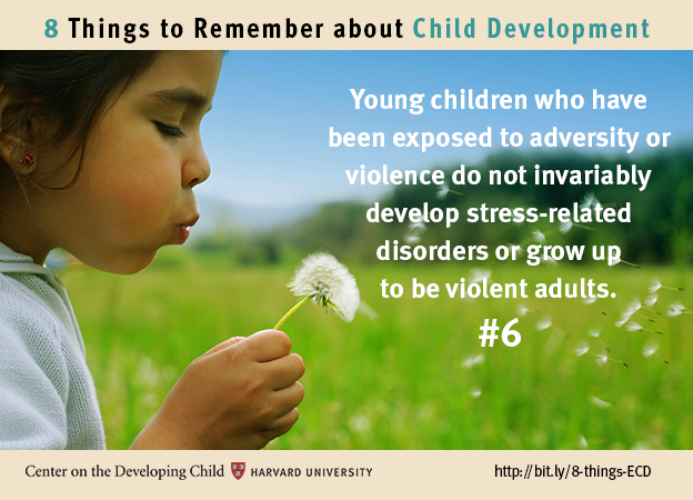 Number 6: Young children who have been exposed to adversity or violence do not invariably develop stress-related disorders or grow up to be violent adults.